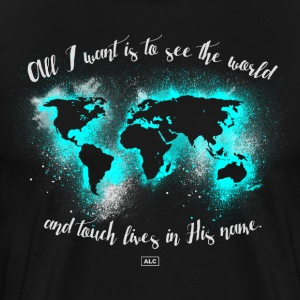 All I Want is to See the World and Touch Lives  T-Shirts - Men's Premium T-Shirt