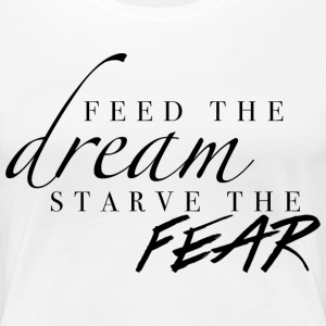 Feed the Dream, Starve the Fear Women's T-Shirts - Women's Premium T-Shirt