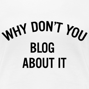 Why don't you blog about it Women's T-Shirts - Women's Premium T-Shirt