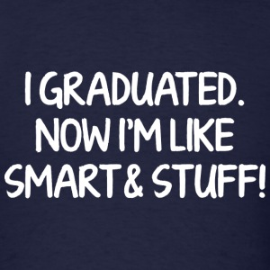 I Graduated, Now I'm Like Smart & Stuff! - Men's T-Shirt