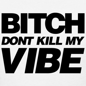 BITCH DONT KILL MY VIBE - Women's T-Shirt