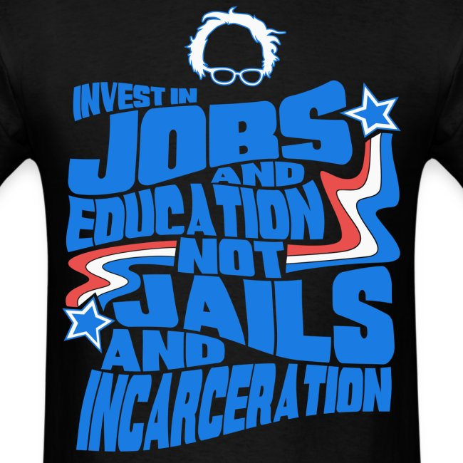 Bernie Sanders shirt -  Invest In Jobs and Education not Jails and Incarceration