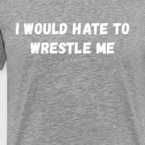 I would hate to wrestle me Wrestling T Shirt T-Shirts - Men's Premium T-Shirt