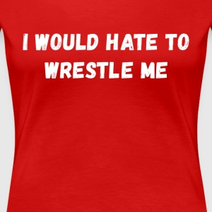 I would hate to wrestle me Wrestling T Shirt Women's T-Shirts - Women's Premium T-Shirt