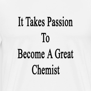 it_takes_passion_to_become_a_great_chemi T-Shirts - Men's Premium T-Shirt
