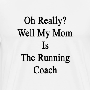 oh_really_well_my_mom_is_the_running_coa T-Shirts - Men's Premium T-Shirt
