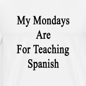my_mondays_are_for_teaching_spanish T-Shirts - Men's Premium T-Shirt
