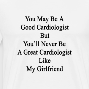 you_may_be_a_good_cardiologist_but_youll T-Shirts - Men's Premium T-Shirt