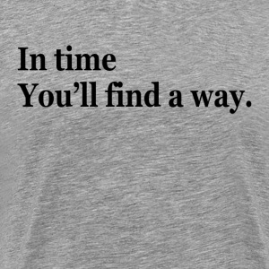 In Time, You Will Find a Way T-Shirts - Men's Premium T-Shirt