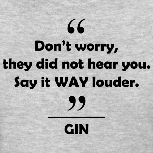 Gin - Don't worry they did not hear you say it.... Women's T-Shirts - Women's T-Shirt