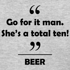 Beer - Go for it man she's a total ten! Women's T-Shirts