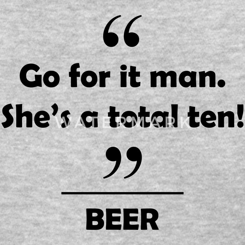 Beer - Go for it man she's a total ten! Women's T-Shirts - Women's T-Shirt