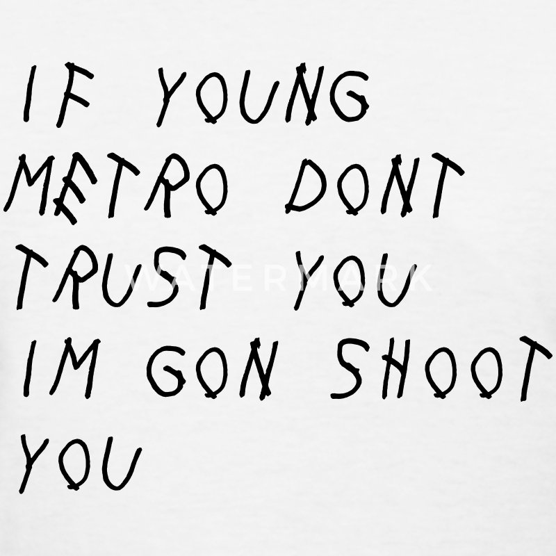 """If Young Metro don't trust you I'm gon shoot you Women's T-Shirts - Women's T-Shirt"