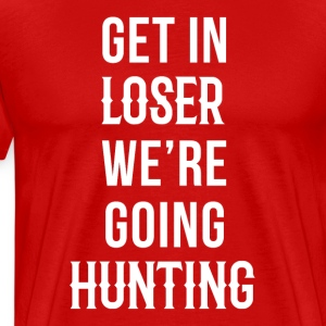 Get in loser we're going hunting Hunter T Shirt T-Shirts - Men's Premium T-Shirt