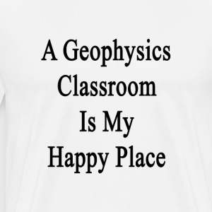 a_geophysics_classroom_is_my_happy_place T-Shirts - Men's Premium T-Shirt