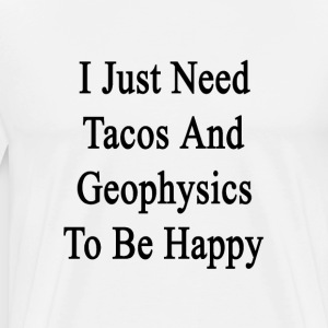 i_just_need_tacos_and_geophysics_to_be_h T-Shirts - Men's Premium T-Shirt