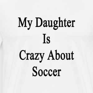 my_daughter_is_crazy_about_soccer T-Shirts - Men's Premium T-Shirt