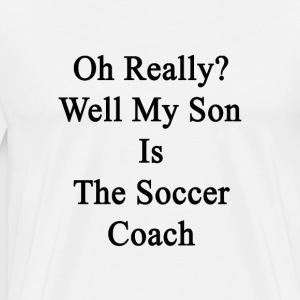 oh_really_well_my_son_is_the_soccer_coac T-Shirts - Men's Premium T-Shirt