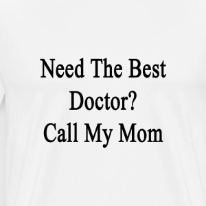 need_the_best_doctor_call_my_mom T-Shirts - Men's Premium T-Shirt