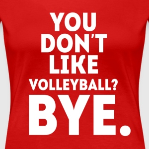You don't like volleyball? Bye Volleyball T Shirt Women's T-Shirts - Women's Premium T-Shirt