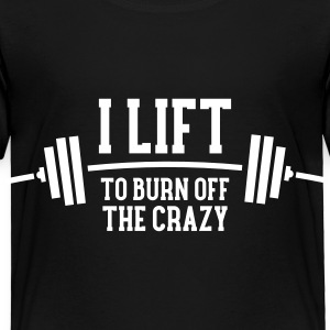 I Lift To Burn Off The Crazy Baby & Toddler Shirts - Toddler Premium T-Shirt