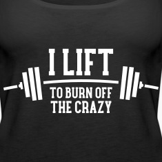 I Lift To Burn Off The Crazy Tanks