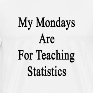 my_mondays_are_for_teaching_statistics T-Shirts - Men's Premium T-Shirt