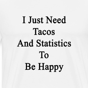 i_just_need_tacos_and_statistics_to_be_h T-Shirts - Men's Premium T-Shirt