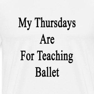 my_thursdays_are_for_teaching_ballet T-Shirts - Men's Premium T-Shirt