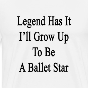 legend_has_it_ill_grow_up_to_be_a_ballet T-Shirts - Men's Premium T-Shirt