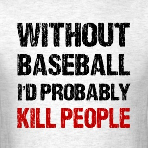 Without Baseball I'd Probably Kill People - Men's T-Shirt