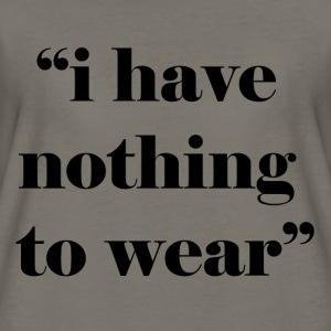 i have nothing to wear T-Shirts - Women's Premium T-Shirt