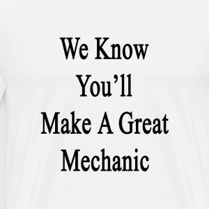 we_know_youll_make_a_great_mechanic T-Shirts - Men's Premium T-Shirt