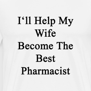 ill_help_my_wife_become_the_best_pharmac T-Shirts - Men's Premium T-Shirt