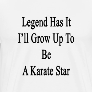 legend_has_it_ill_grow_up_to_be_a_karate T-Shirts - Men's Premium T-Shirt