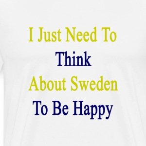 i_just_need_to_think_about_sweden_to_be_ T-Shirts - Men's Premium T-Shirt