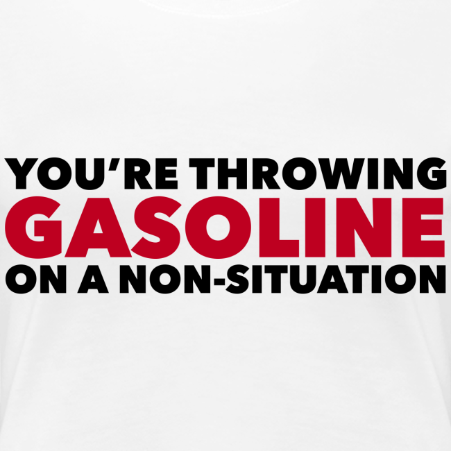 You're Throwing Gasoline on a Non-Situation