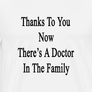 thanks_to_you_now_theres_a_doctor_in_the T-Shirts - Men's Premium T-Shirt