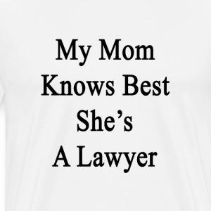 my_mom_knows_best_shes_a_lawyer T-Shirts - Men's Premium T-Shirt