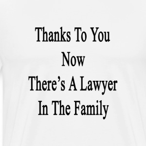thanks_to_you_now_theres_a_lawyer_in_the T-Shirts - Men's Premium T-Shirt