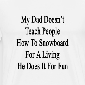 my_dad_doesnt_teach_people_how_to_snowbo T-Shirts - Men's Premium T-Shirt