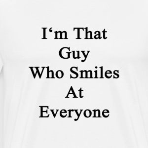 im_that_guy_who_smiles_at_everyone T-Shirts - Men's Premium T-Shirt