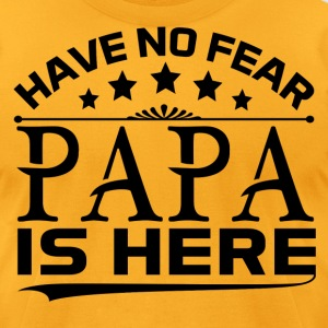HAVE NO FEAR PAPA IS HERE T-Shirts - Men's T-Shirt by American Apparel