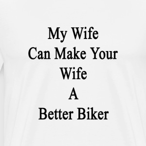 my_wife_can_make_your_wife_a_better_bike T-Shirts - Men's Premium T-Shirt