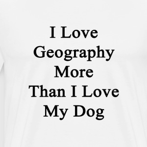 i_love_geography_more_than_i_love_my_dog T-Shirts - Men's Premium T-Shirt