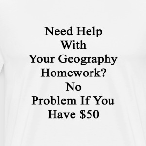 need_help_with_your_geography_homework_n T-Shirts - Men's Premium T-Shirt