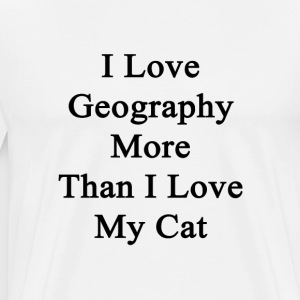 i_love_geography_more_than_i_love_my_cat T-Shirts - Men's Premium T-Shirt