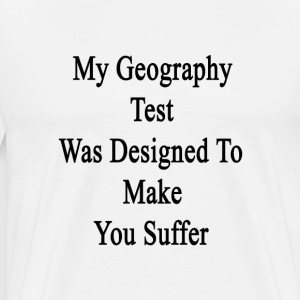 my_geography_test_was_designed_to_make_y T-Shirts - Men's Premium T-Shirt