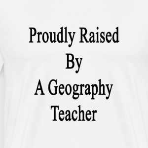 proudly_raised_by_a_geography_teacher T-Shirts - Men's Premium T-Shirt