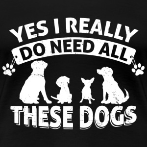 YES, I NEED ALL MY DOGS - Women's Premium T-Shirt